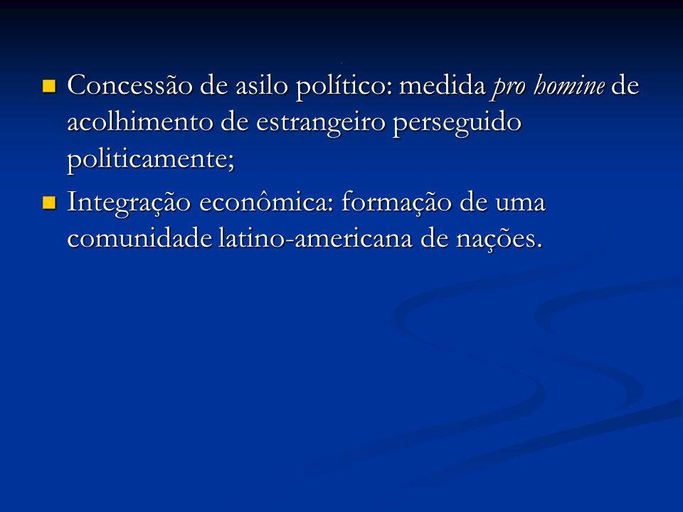 Concessão de asilo político: medida pro homine de acolhimento de estrangeiro perseguido politicamente; Concessão de asilo político: medida pro homine de acolhimento de estrangeiro perseguido politicamente; Integração econômica: formação de uma comunidade latino-americana de nações.