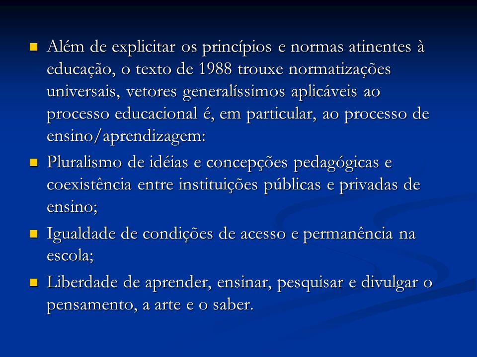 Além de explicitar os princípios e normas atinentes à educação, o texto de 1988 trouxe normatizações universais, vetores generalíssimos aplicáveis ao processo educacional é, em particular, ao processo de ensino/aprendizagem: Além de explicitar os princípios e normas atinentes à educação, o texto de 1988 trouxe normatizações universais, vetores generalíssimos aplicáveis ao processo educacional é, em particular, ao processo de ensino/aprendizagem: Pluralismo de idéias e concepções pedagógicas e coexistência entre instituições públicas e privadas de ensino; Pluralismo de idéias e concepções pedagógicas e coexistência entre instituições públicas e privadas de ensino; Igualdade de condições de acesso e permanência na escola; Igualdade de condições de acesso e permanência na escola; Liberdade de aprender, ensinar, pesquisar e divulgar o pensamento, a arte e o saber.