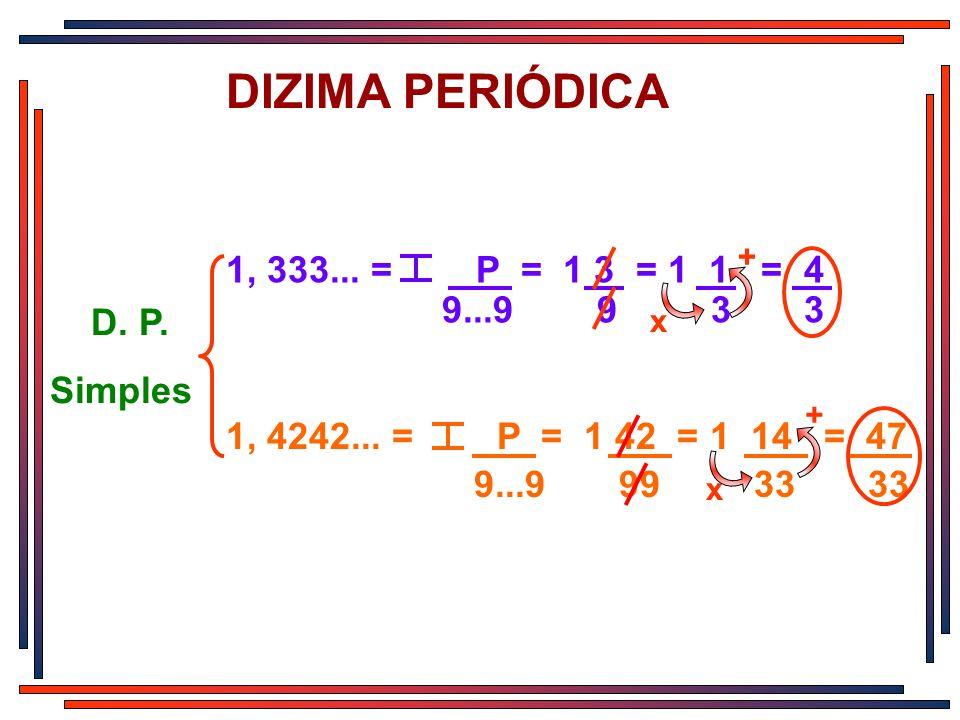 DIZIMA PERIÓDICA 1, 333... = P = 1 3 = 1 1 = 4 9...9 9 3 3 x + 1, 4242... = P = 1 42 = 1 14 = 47 9...9 99 33 33 x + D. P. Simples