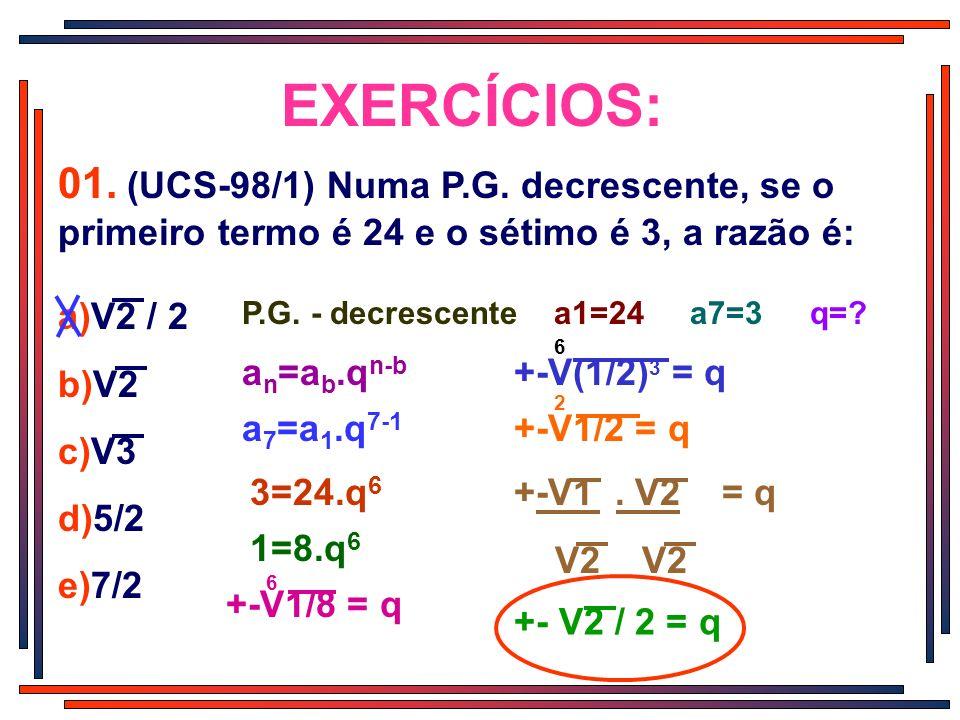 EXERCÍCIOS: 01. (UCS-98/1) Numa P.G. decrescente, se o primeiro termo é 24 e o sétimo é 3, a razão é: a)V2 / 2 b)V2 c)V3 d)5/2 e)7/2 P.G. - decrescent