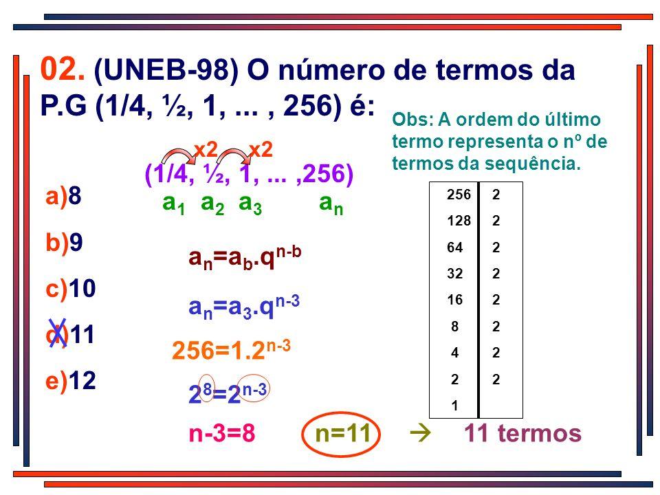 02. (UNEB-98) O número de termos da P.G (1/4, ½, 1,..., 256) é: a)8 b)9 c)10 d)11 e)12 (1/4, ½, 1,...,256) x2 a 1 a 2 a 3 a n a n =a b.q n-b a n =a 3.