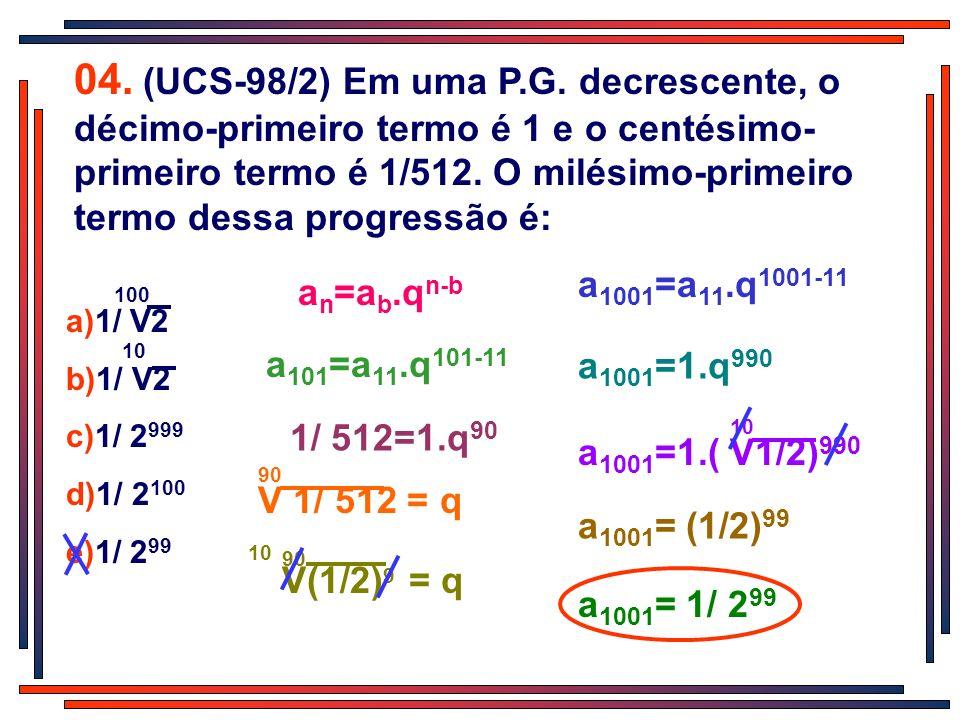 04. (UCS-98/2) Em uma P.G. decrescente, o décimo-primeiro termo é 1 e o centésimo- primeiro termo é 1/512. O milésimo-primeiro termo dessa progressão