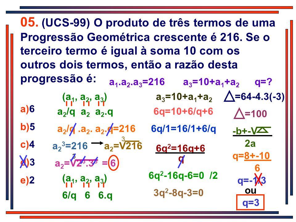 q=-1/3 ou 05. (UCS-99) O produto de três termos de uma Progressão Geométrica crescente é 216. Se o terceiro termo é igual à soma 10 com os outros dois