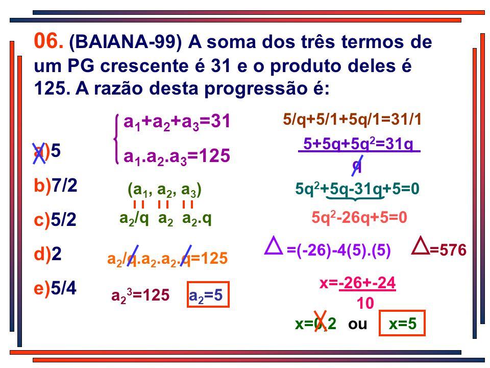 a 2 /q.a 2.a 2.q=125 06. (BAIANA-99) A soma dos três termos de um PG crescente é 31 e o produto deles é 125. A razão desta progressão é: a)5 b)7/2 c)5