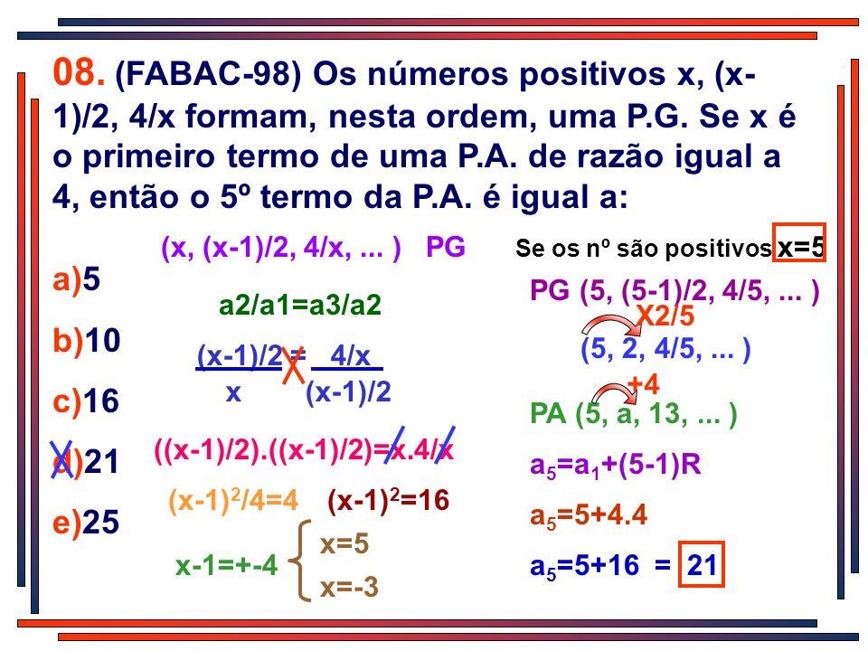 08. (FABAC-98) Os números positivos x, (x- 1)/2, 4/x formam, nesta ordem, uma P.G. Se x é o primeiro termo de uma P.A. de razão igual a 4, então o 5º