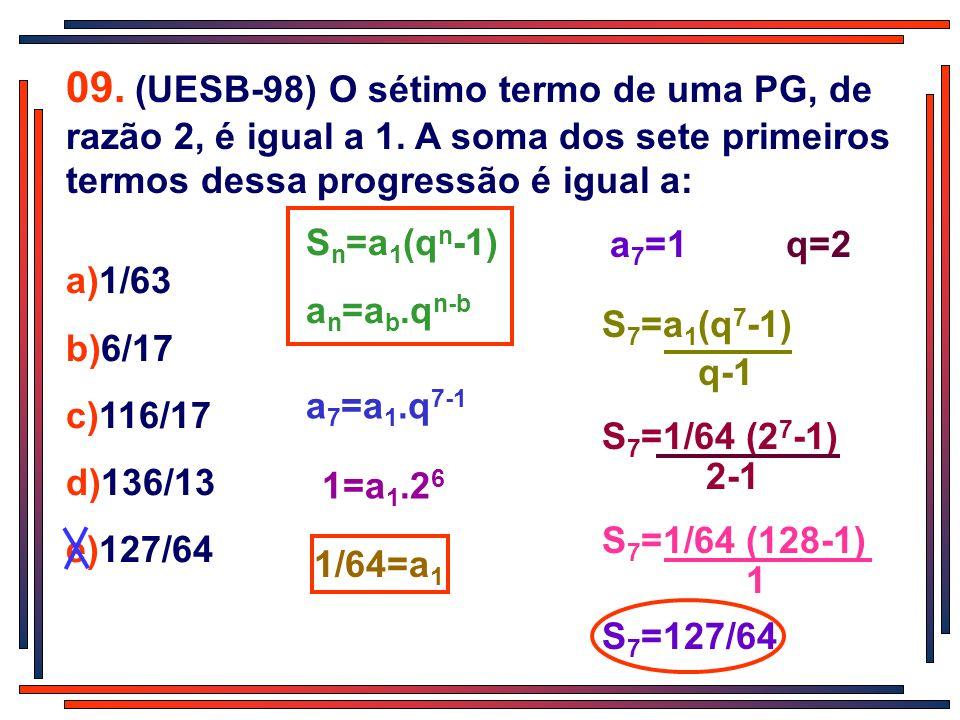 09. (UESB-98) O sétimo termo de uma PG, de razão 2, é igual a 1. A soma dos sete primeiros termos dessa progressão é igual a: a)1/63 b)6/17 c)116/17 d
