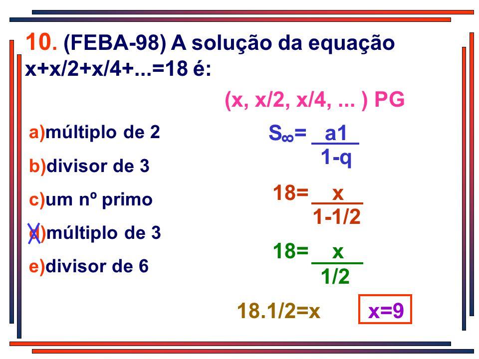10. (FEBA-98) A solução da equação x+x/2+x/4+...=18 é: a)múltiplo de 2 b)divisor de 3 c)um nº primo d)múltiplo de 3 e)divisor de 6 1-q S = a1 8 (x, x/