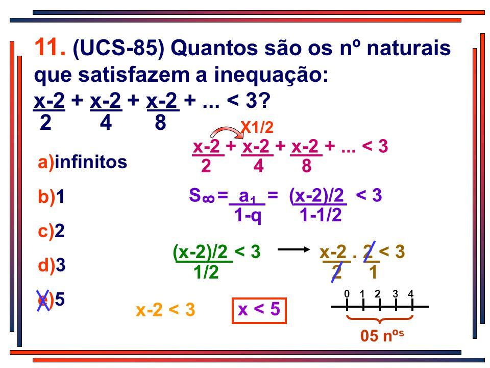 11. (UCS-85) Quantos são os nº naturais que satisfazem a inequação: x-2 + x-2 + x-2 +... < 3? 2 4 8 a)infinitos b)1 c)2 d)3 e)5 x-2 + x-2 + x-2 +... <