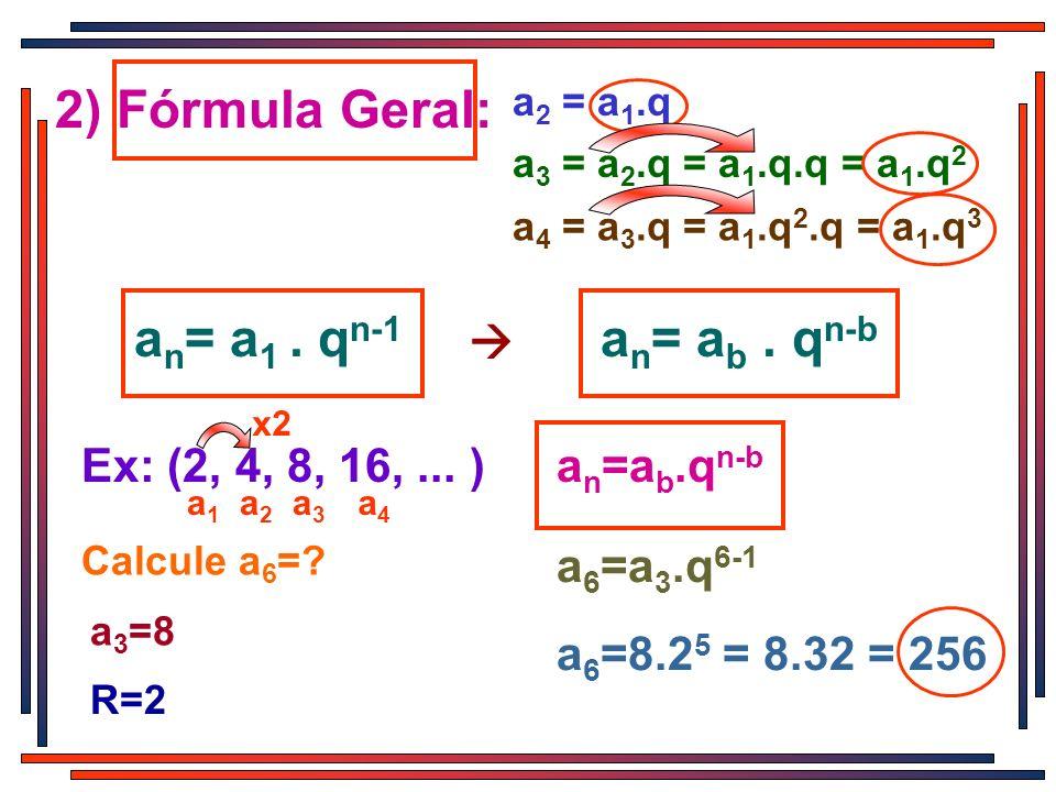 2) Fórmula Geral: a 2 = a 1.q a 3 = a 2.q = a 1.q.q = a 1.q 2 a 4 = a 3.q = a 1.q 2.q = a 1.q 3 a n = a 1. q n-1 a n = a b. q n-b Ex: (2, 4, 8, 16,...