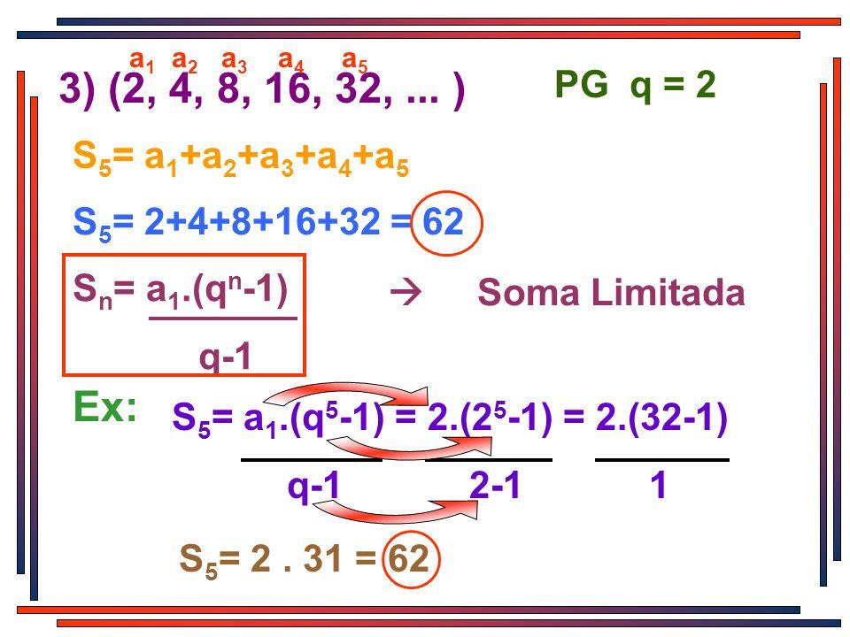 3) (2, 4, 8, 16, 32,... ) PG q = 2 a1a1 a2a2 a3a3 a4a4 a5a5 S 5 = a 1 +a 2 +a 3 +a 4 +a 5 S 5 = 2+4+8+16+32 = 62 S n = a 1.(q n -1) q-1 Soma Limitada