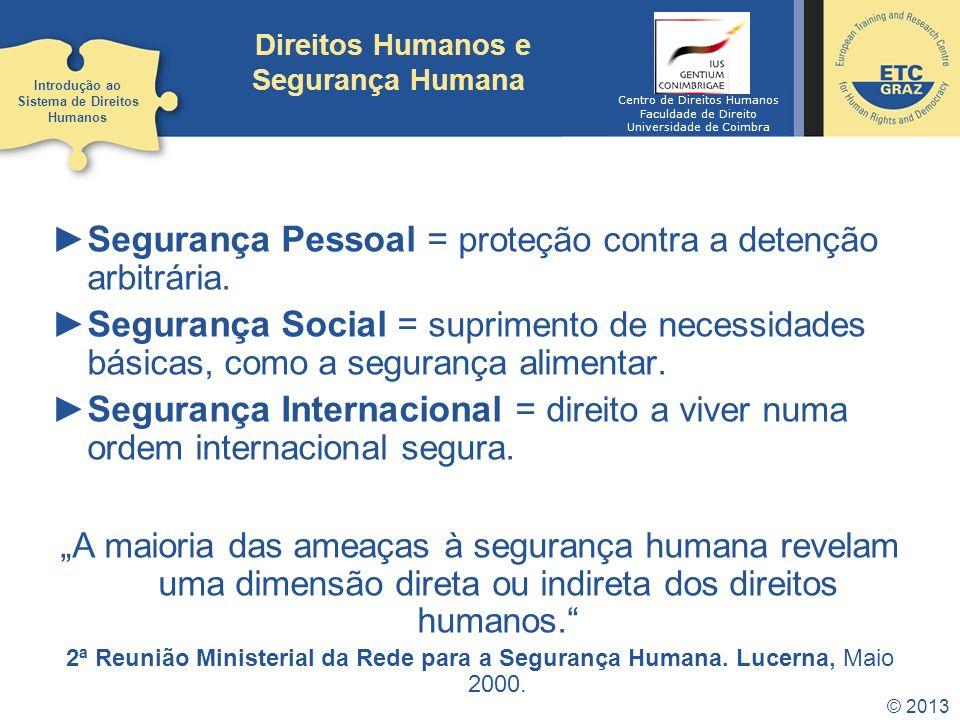 © 2013 Direitos Humanos e Segurança Humana Segurança Pessoal = proteção contra a detenção arbitrária. Segurança Social = suprimento de necessidades bá
