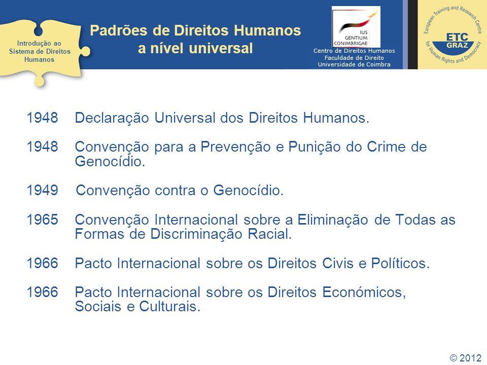 © 2012 Padrões de Direitos Humanos a nível universal 1948 Declaração Universal dos Direitos Humanos. 1948 Convenção para a Prevenção e Punição do Crim