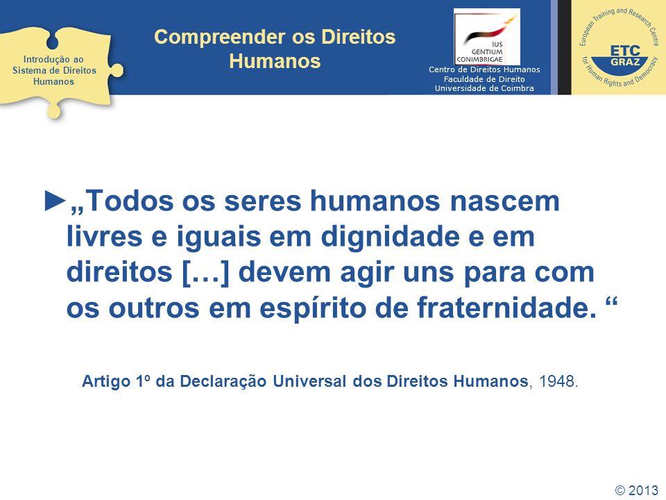 © 2013 Compreender os Direitos Humanos Todos os seres humanos nascem livres e iguais em dignidade e em direitos […] devem agir uns para com os outros
