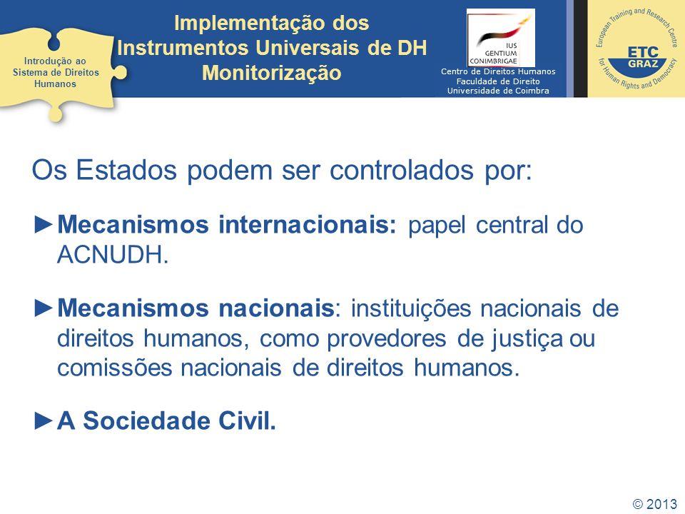 © 2013 Os Estados podem ser controlados por: Mecanismos internacionais: papel central do ACNUDH. Mecanismos nacionais: instituições nacionais de direi