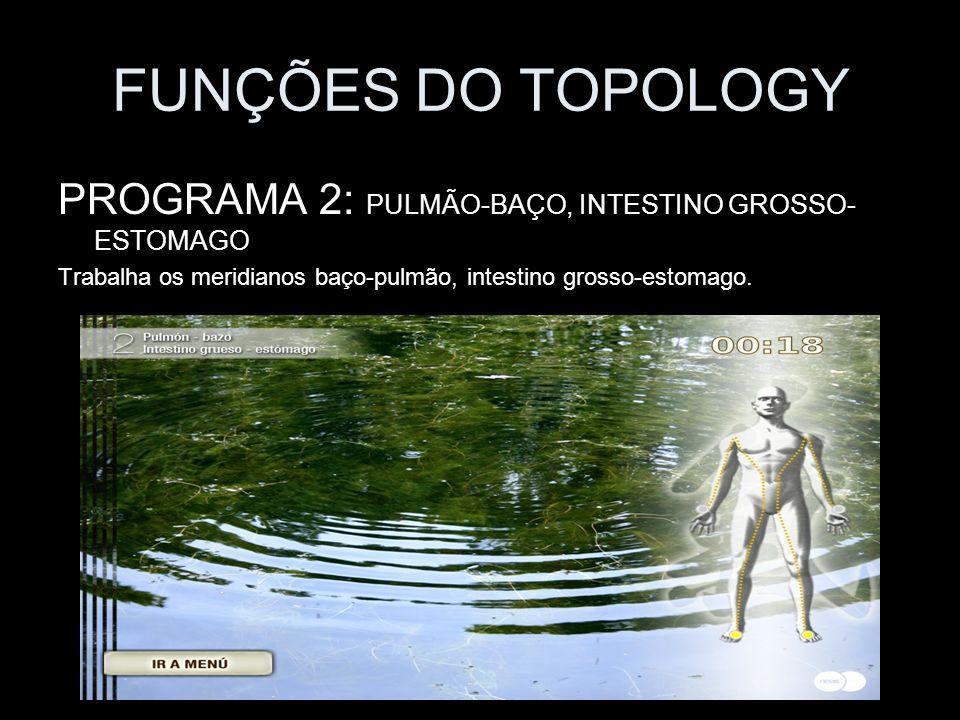 FUNÇÕES DO TOPOLOGY PROGRAMA 2: PULMÃO-BAÇO, INTESTINO GROSSO- ESTOMAGO Trabalha os meridianos baço-pulmão, intestino grosso-estomago.