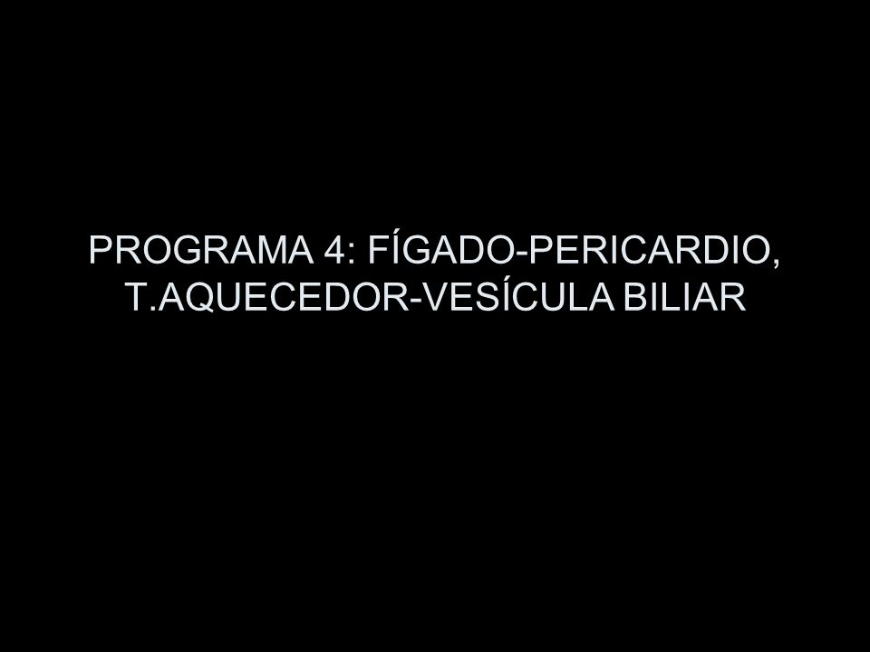 PROGRAMA 4: FÍGADO-PERICARDIO, T.AQUECEDOR-VESÍCULA BILIAR