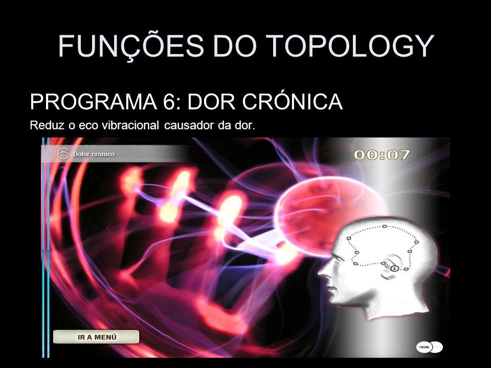 FUNÇÕES DO TOPOLOGY PROGRAMA 6: DOR CRÓNICA Reduz o eco vibracional causador da dor.