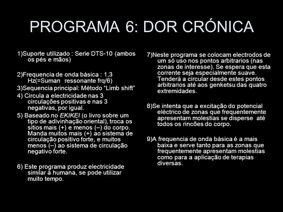 PROGRAMA 6: DOR CRÓNICA 1)Suporte utilizado : Serie DTS-10 (ambos os pés e mãos) 2)Frequencia de onda básica : 1,3 Hz(=Suman ressonante frq/6) 3)Seque