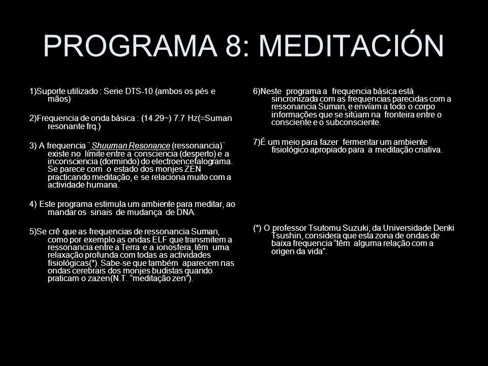 PROGRAMA 8: MEDITACIÓN 1)Suporte utilizado : Serie DTS-10 (ambos os pés e mãos) 2)Frequencia de onda básica : (14.29~) 7.7 Hz(=Suman resonante frq.) 3