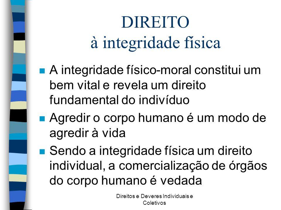 Direitos e Deveres Individuais e Coletivos DIREITO à integridade física n A integridade físico-moral constitui um bem vital e revela um direito fundam