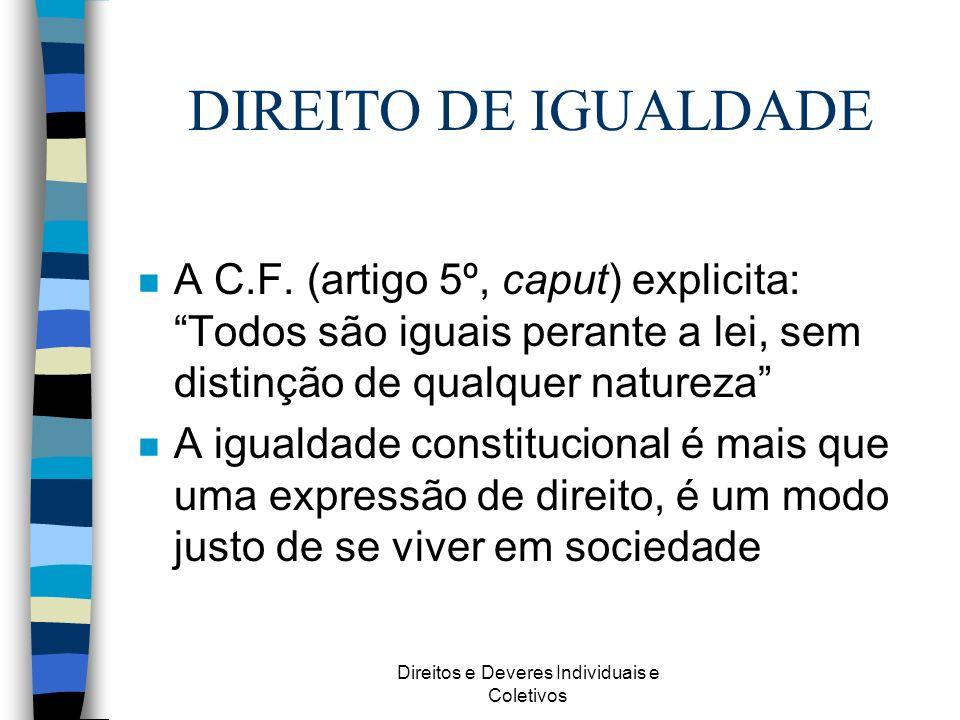 Direitos e Deveres Individuais e Coletivos DIREITO DE IGUALDADE n A C.F. (artigo 5º, caput) explicita: Todos são iguais perante a lei, sem distinção d