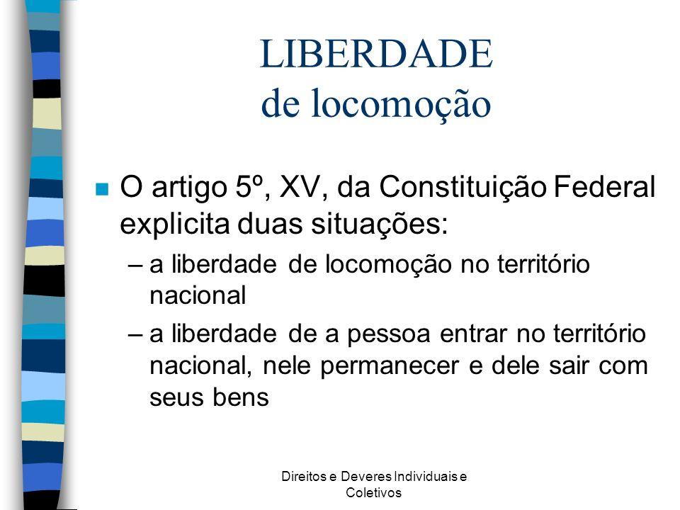 Direitos e Deveres Individuais e Coletivos LIBERDADE de locomoção n O artigo 5º, XV, da Constituição Federal explicita duas situações: –a liberdade de
