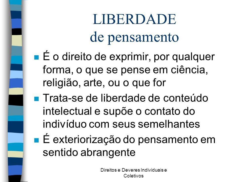 Direitos e Deveres Individuais e Coletivos LIBERDADE de pensamento n É o direito de exprimir, por qualquer forma, o que se pense em ciência, religião,