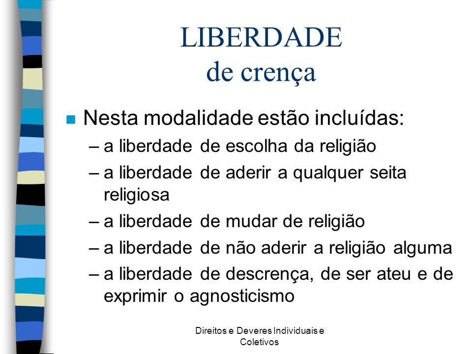Direitos e Deveres Individuais e Coletivos LIBERDADE de crença n Nesta modalidade estão incluídas: –a liberdade de escolha da religião –a liberdade de