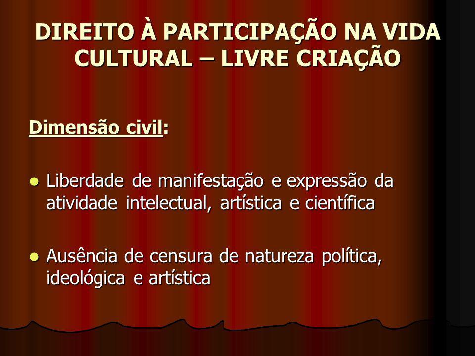 DIREITO À PARTICIPAÇÃO NA VIDA CULTURAL – LIVRE CRIAÇÃO Dimensão civil: Liberdade de manifestação e expressão da atividade intelectual, artística e ci