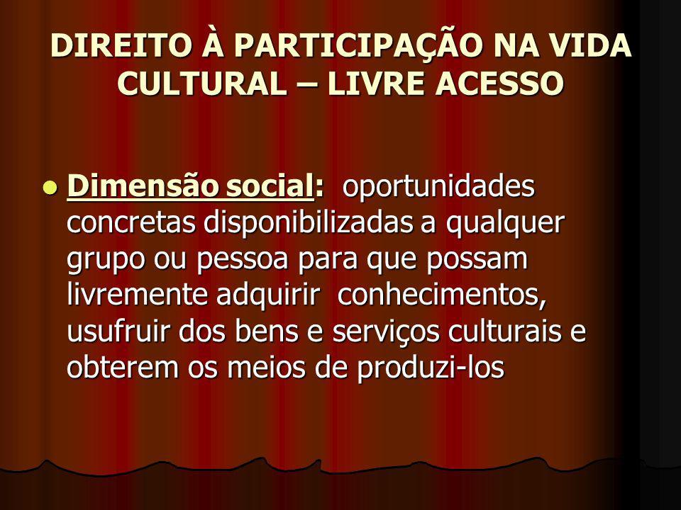 DIREITO À PARTICIPAÇÃO NA VIDA CULTURAL – LIVRE ACESSO Dimensão social: oportunidades concretas disponibilizadas a qualquer grupo ou pessoa para que p