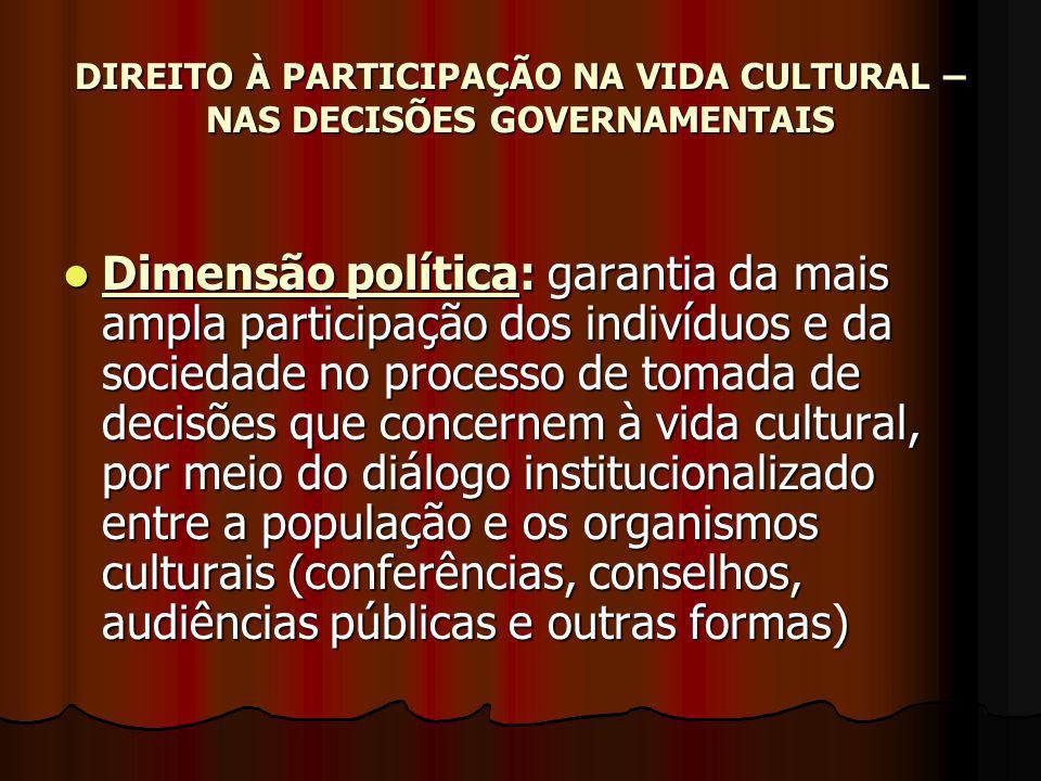 DIREITO À PARTICIPAÇÃO NA VIDA CULTURAL – NAS DECISÕES GOVERNAMENTAIS Dimensão política: garantia da mais ampla participação dos indivíduos e da socie