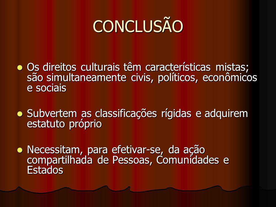 CONCLUSÃO Os direitos culturais têm características mistas; são simultaneamente civis, políticos, econômicos e sociais Os direitos culturais têm carac