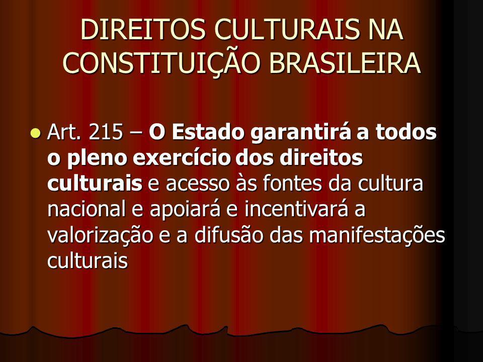 DIREITOS CULTURAIS NA CONSTITUIÇÃO BRASILEIRA Art. 215 – O Estado garantirá a todos o pleno exercício dos direitos culturais e acesso às fontes da cul