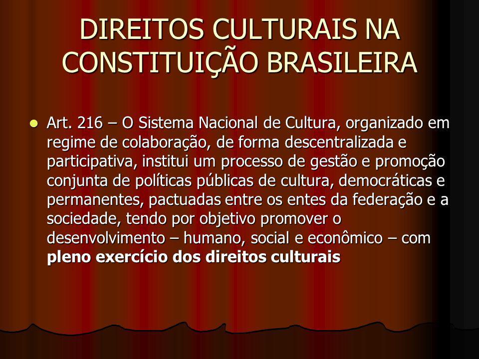 DIREITOS CULTURAIS NA CONSTITUIÇÃO BRASILEIRA Art. 216 – O Sistema Nacional de Cultura, organizado em regime de colaboração, de forma descentralizada