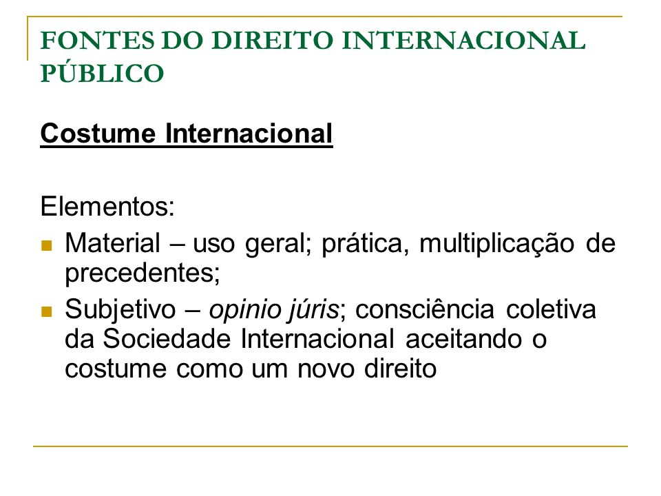 FONTES DO DIREITO INTERNACIONAL PÚBLICO Costume Internacional Elementos: Material – uso geral; prática, multiplicação de precedentes; Subjetivo – opin