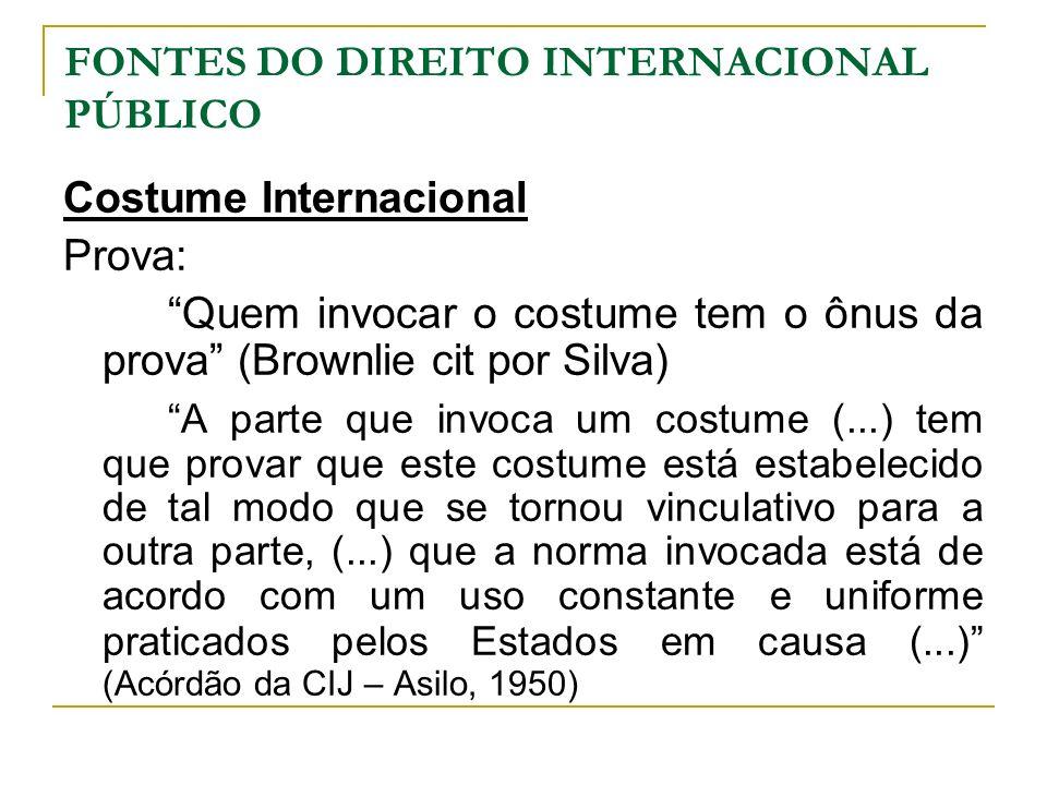 FONTES DO DIREITO INTERNACIONAL PÚBLICO Costume Internacional Prova: Quem invocar o costume tem o ônus da prova (Brownlie cit por Silva) A parte que i