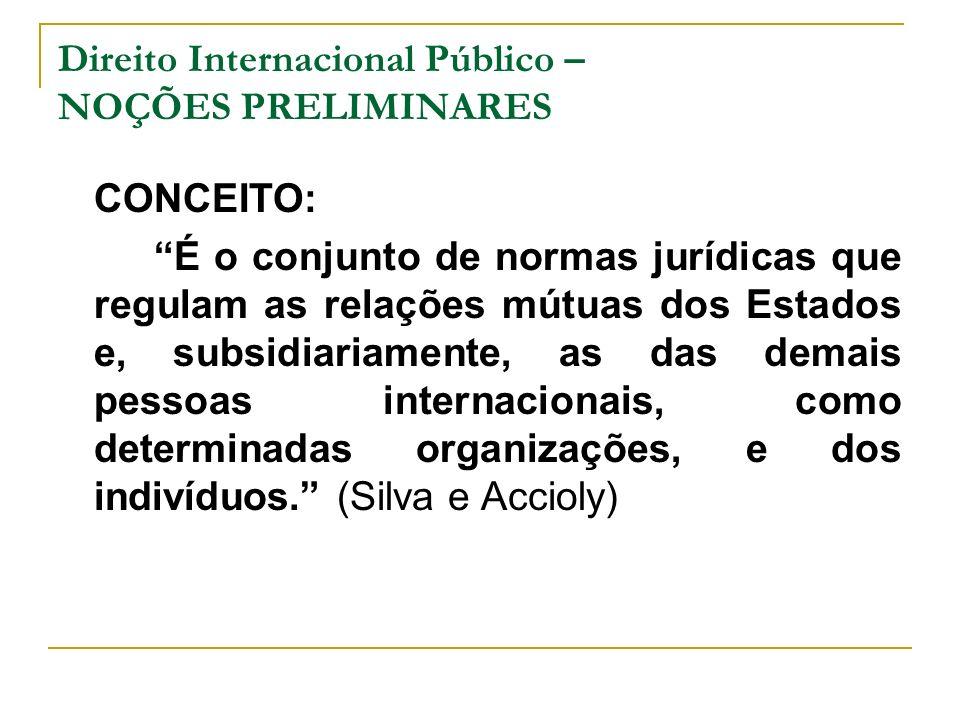 Direito Internacional Público – NOÇÕES PRELIMINARES CONCEITO: É o conjunto de normas jurídicas que regulam as relações mútuas dos Estados e, subsidiar