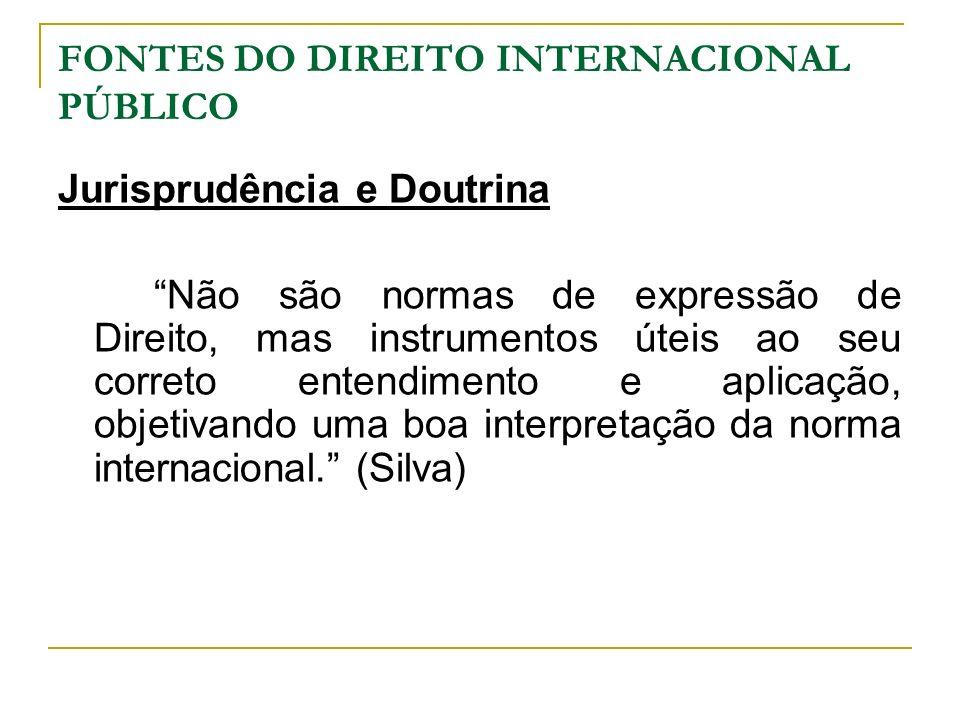FONTES DO DIREITO INTERNACIONAL PÚBLICO Jurisprudência e Doutrina Não são normas de expressão de Direito, mas instrumentos úteis ao seu correto entend