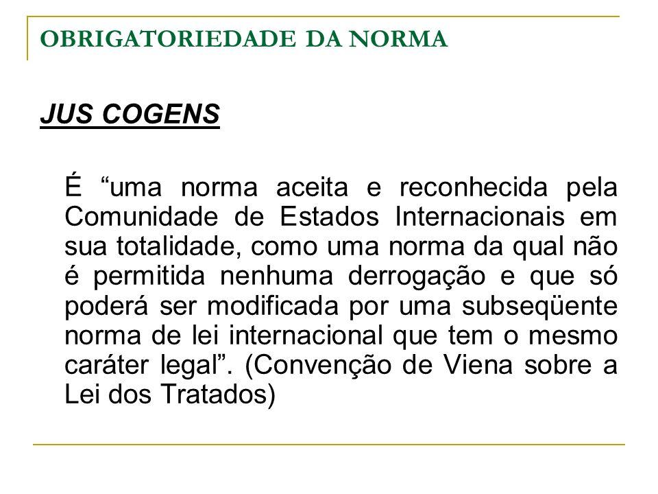 OBRIGATORIEDADE DA NORMA JUS COGENS É uma norma aceita e reconhecida pela Comunidade de Estados Internacionais em sua totalidade, como uma norma da qu