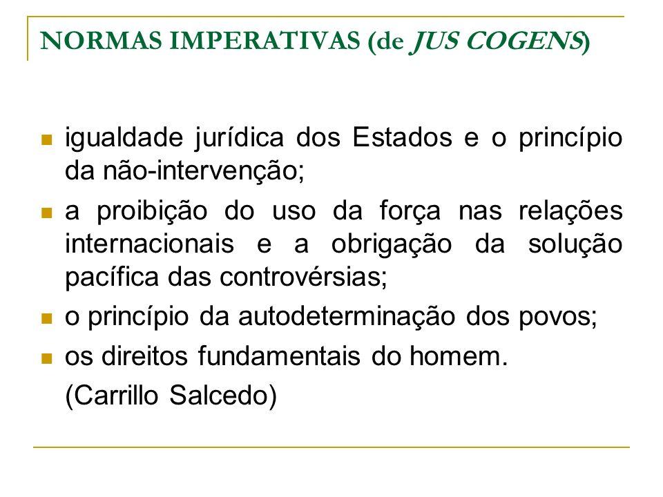 NORMAS IMPERATIVAS (de JUS COGENS) igualdade jurídica dos Estados e o princípio da não-intervenção; a proibição do uso da força nas relações internaci