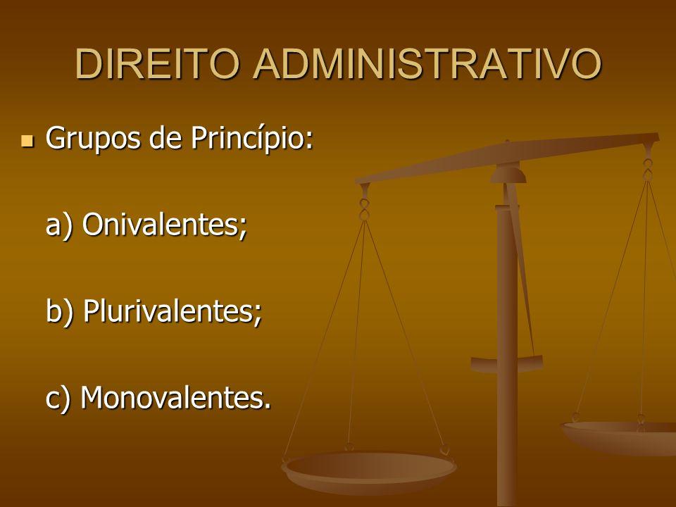 DIREITO ADMINISTRATIVO Grupos de Princípio: Grupos de Princípio: a) Onivalentes; b) Plurivalentes; c) Monovalentes.