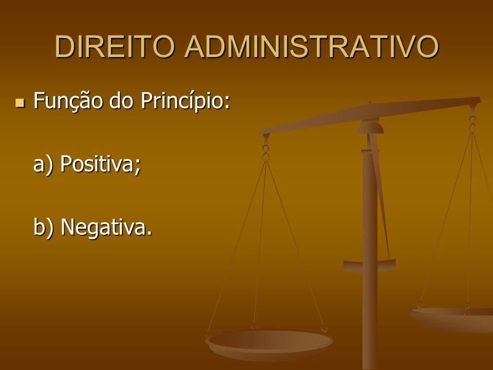 DIREITO ADMINISTRATIVO Função do Princípio: Função do Princípio: a) Positiva; b) Negativa.