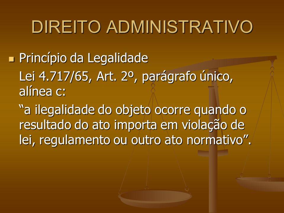 DIREITO ADMINISTRATIVO Princípio da Legalidade Princípio da Legalidade Lei 4.717/65, Art. 2º, parágrafo único, alínea c: a ilegalidade do objeto ocorr