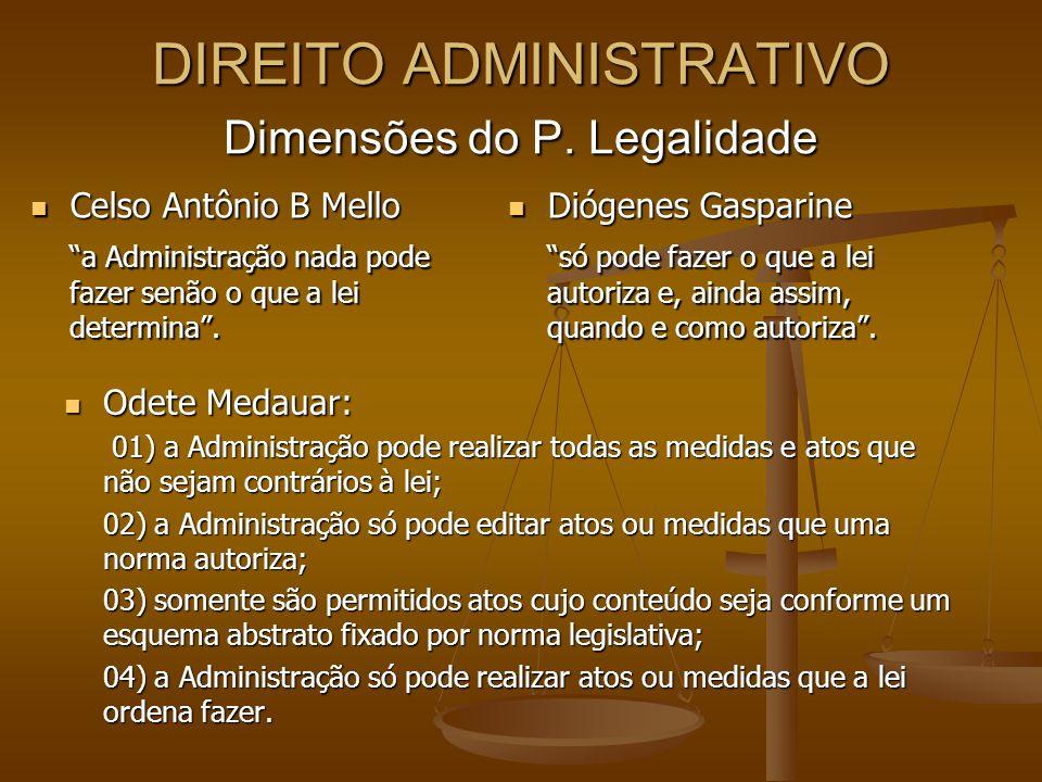 DIREITO ADMINISTRATIVO Dimensões do P. Legalidade Celso Antônio B Mello Celso Antônio B Mello a Administração nada pode fazer senão o que a lei determ