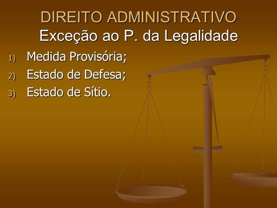 DIREITO ADMINISTRATIVO Exceção ao P. da Legalidade 1) Medida Provisória; 2) Estado de Defesa; 3) Estado de Sítio.