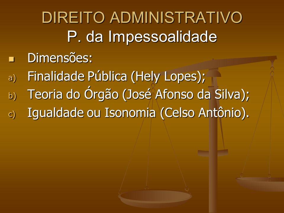 DIREITO ADMINISTRATIVO P. da Impessoalidade Dimensões: Dimensões: a) Finalidade Pública (Hely Lopes); b) Teoria do Órgão (José Afonso da Silva); c) Ig