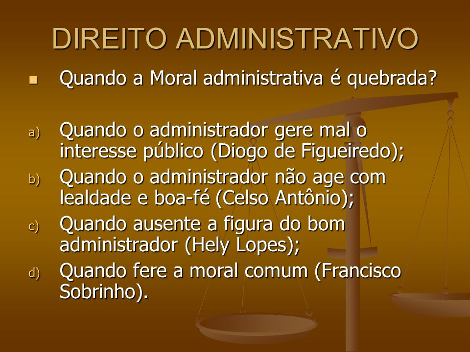 DIREITO ADMINISTRATIVO Quando a Moral administrativa é quebrada? Quando a Moral administrativa é quebrada? a) Quando o administrador gere mal o intere