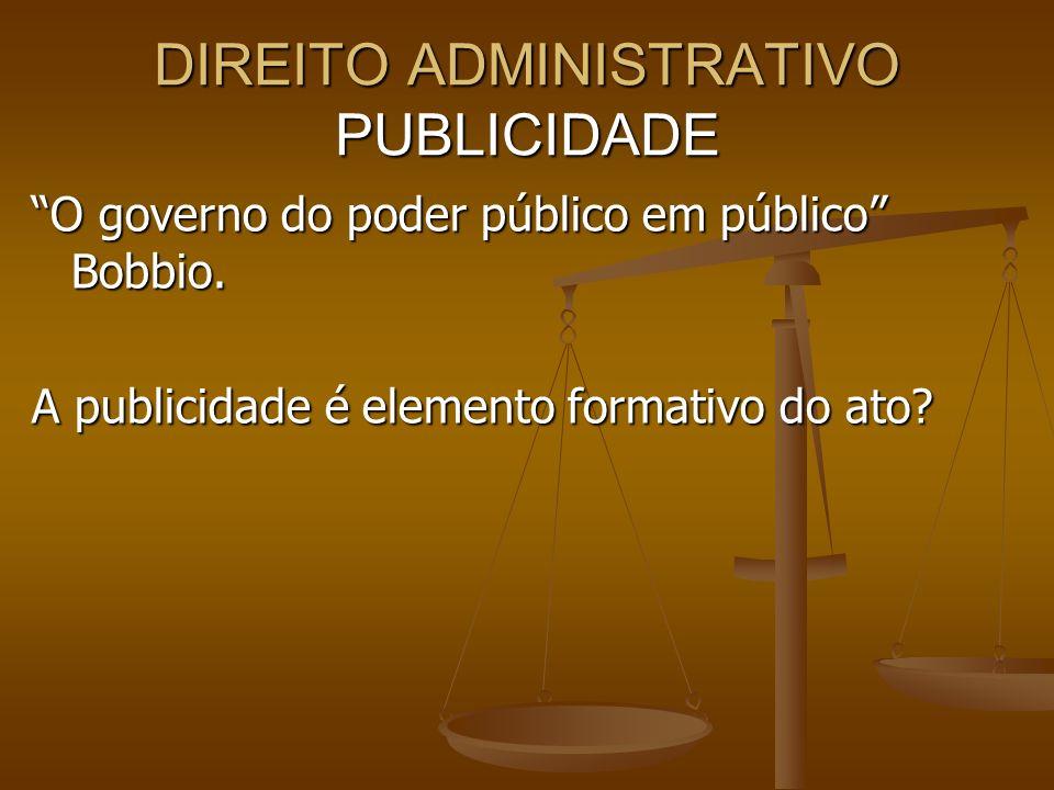 DIREITO ADMINISTRATIVO PUBLICIDADE O governo do poder público em público Bobbio. A publicidade é elemento formativo do ato?