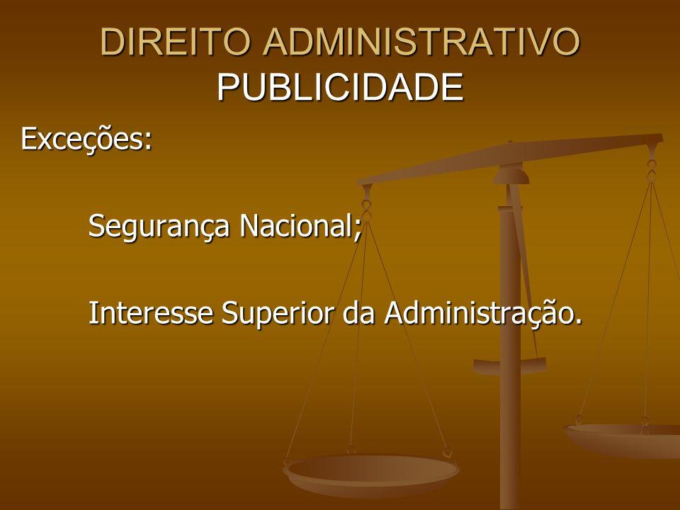 DIREITO ADMINISTRATIVO PUBLICIDADE Exceções: Segurança Nacional; Interesse Superior da Administração.