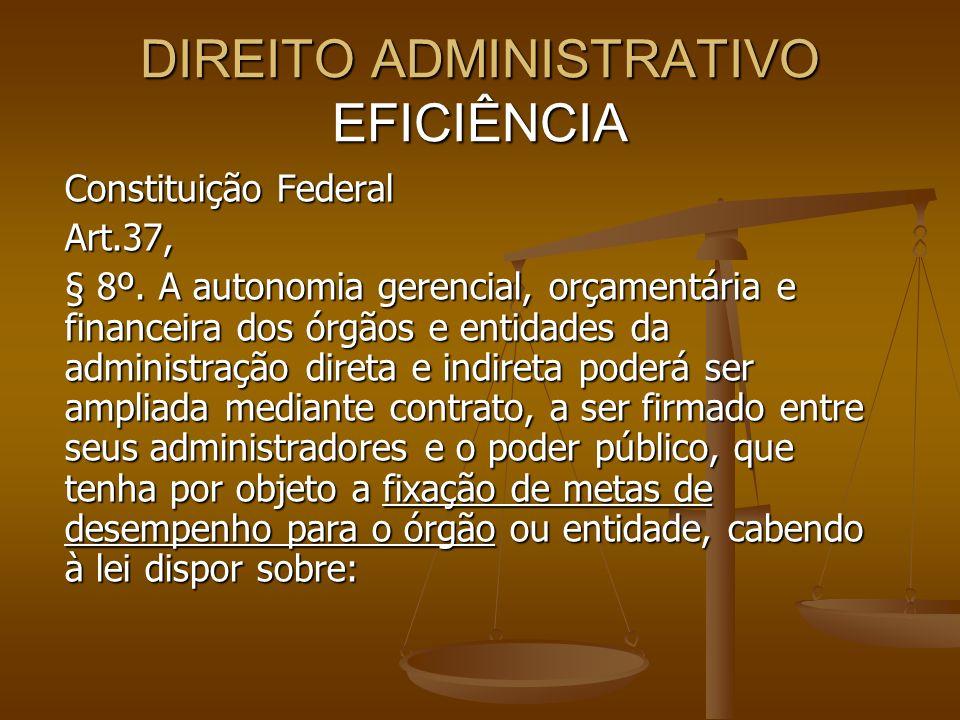 DIREITO ADMINISTRATIVO EFICIÊNCIA Constituição Federal Art.37, § 8º. A autonomia gerencial, orçamentária e financeira dos órgãos e entidades da admini